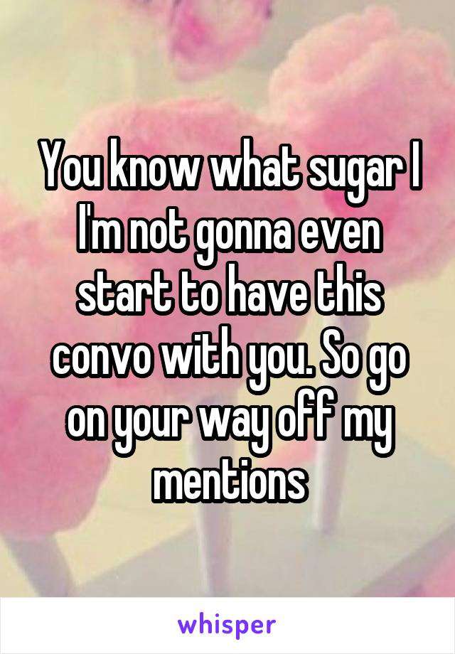 You know what sugar I I'm not gonna even start to have this convo with you. So go on your way off my mentions