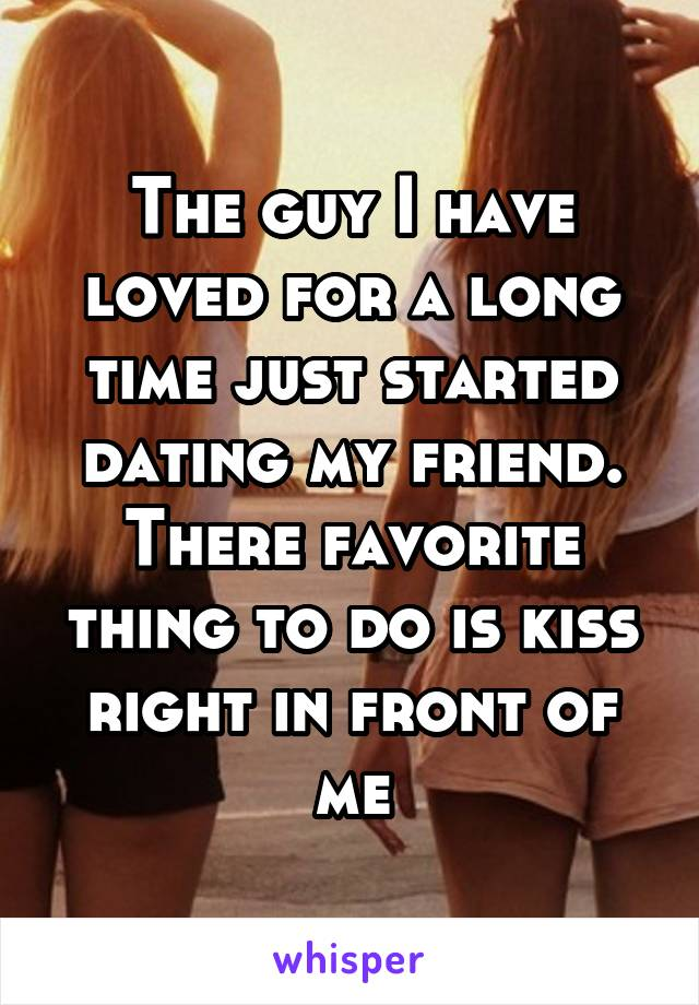 The guy I have loved for a long time just started dating my friend. There favorite thing to do is kiss right in front of me