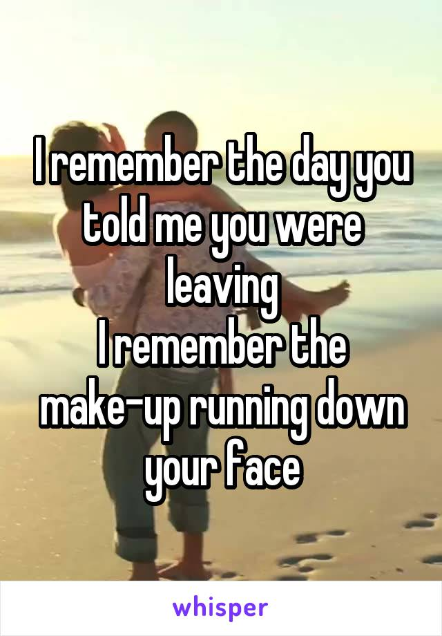 I remember the day you told me you were leaving I remember the make-up running down your face