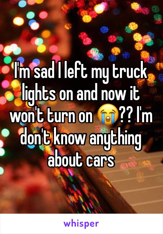 I'm sad I left my truck lights on and now it won't turn on 😭?? I'm don't know anything about cars