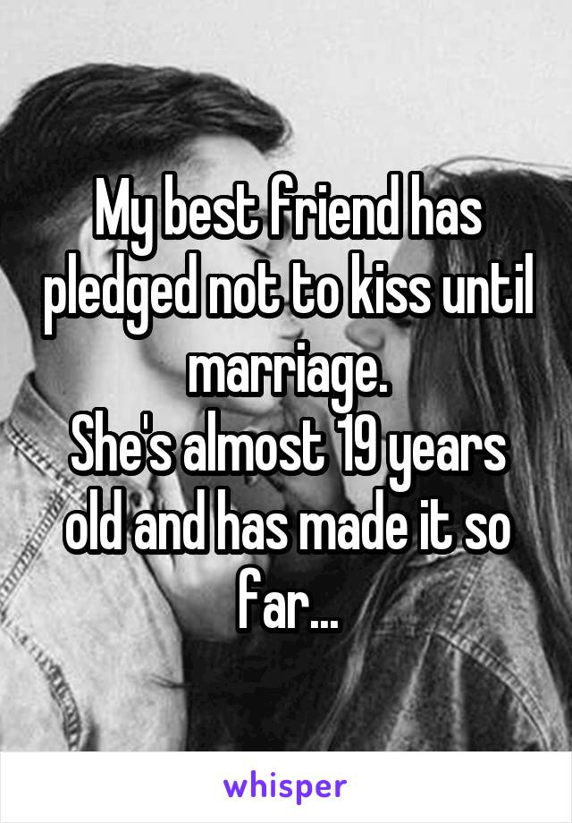 My best friend has pledged not to kiss until marriage. She's almost 19 years old and has made it so far...