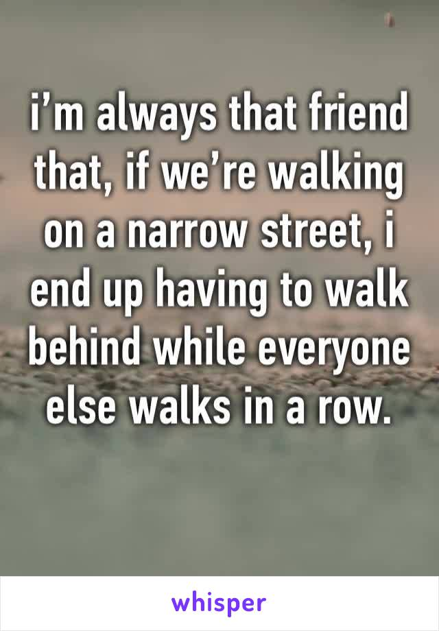 i'm always that friend that, if we're walking on a narrow street, i end up having to walk behind while everyone else walks in a row.