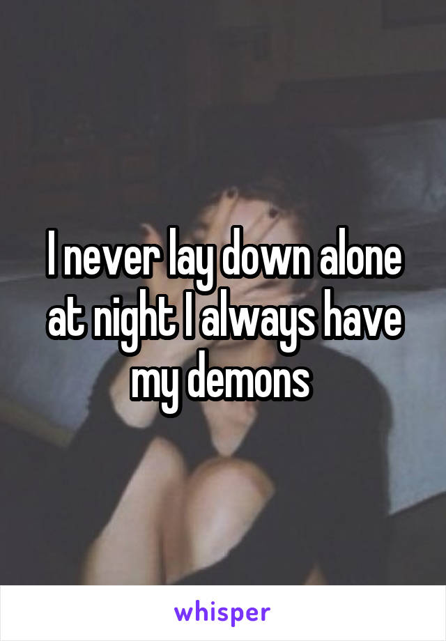 I never lay down alone at night I always have my demons