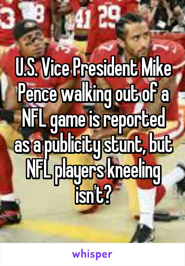 U.S. Vice President Mike Pence walking out of a NFL game is reported as a publicity stunt, but NFL players kneeling isn't?