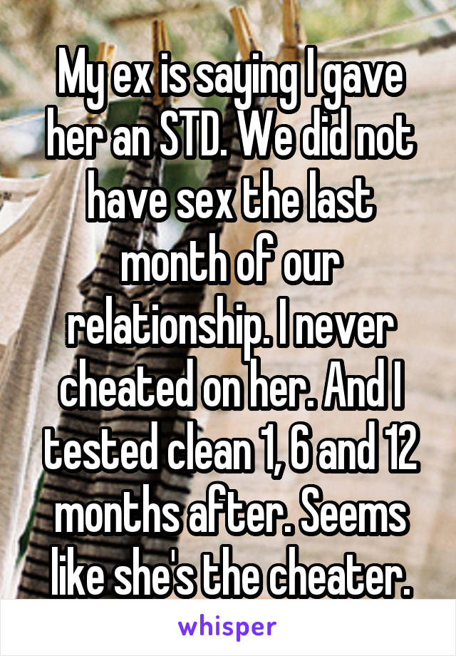 My ex is saying I gave her an STD. We did not have sex the last month of our relationship. I never cheated on her. And I tested clean 1, 6 and 12 months after. Seems like she's the cheater.