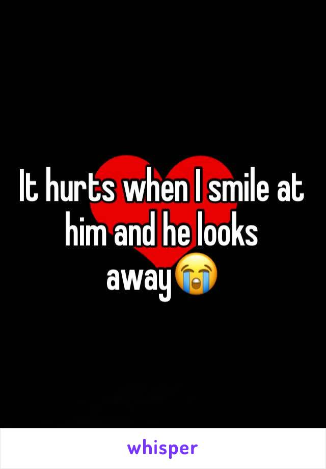 It hurts when I smile at him and he looks away😭