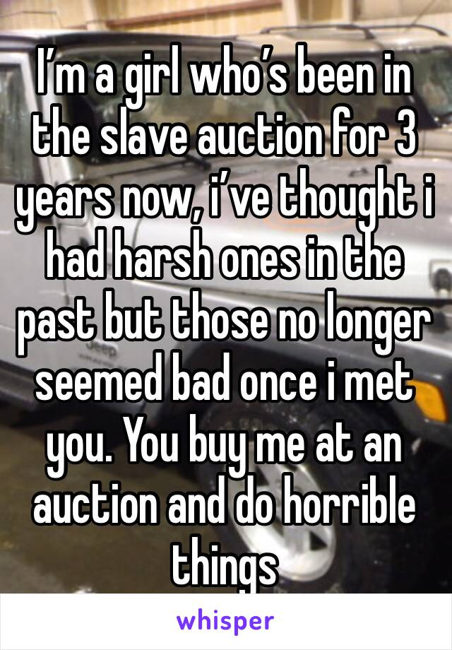 I'm a girl who's been in the slave auction for 3 years now, i've thought i had harsh ones in the past but those no longer seemed bad once i met you. You buy me at an auction and do horrible things