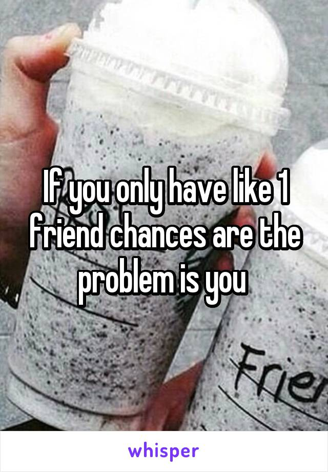 If you only have like 1 friend chances are the problem is you