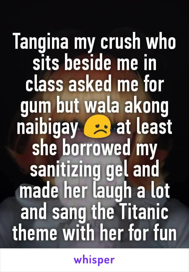 Tangina my crush who sits beside me in class asked me for gum but wala akong naibigay 😞 at least she borrowed my sanitizing gel and made her laugh a lot and sang the Titanic theme with her for fun