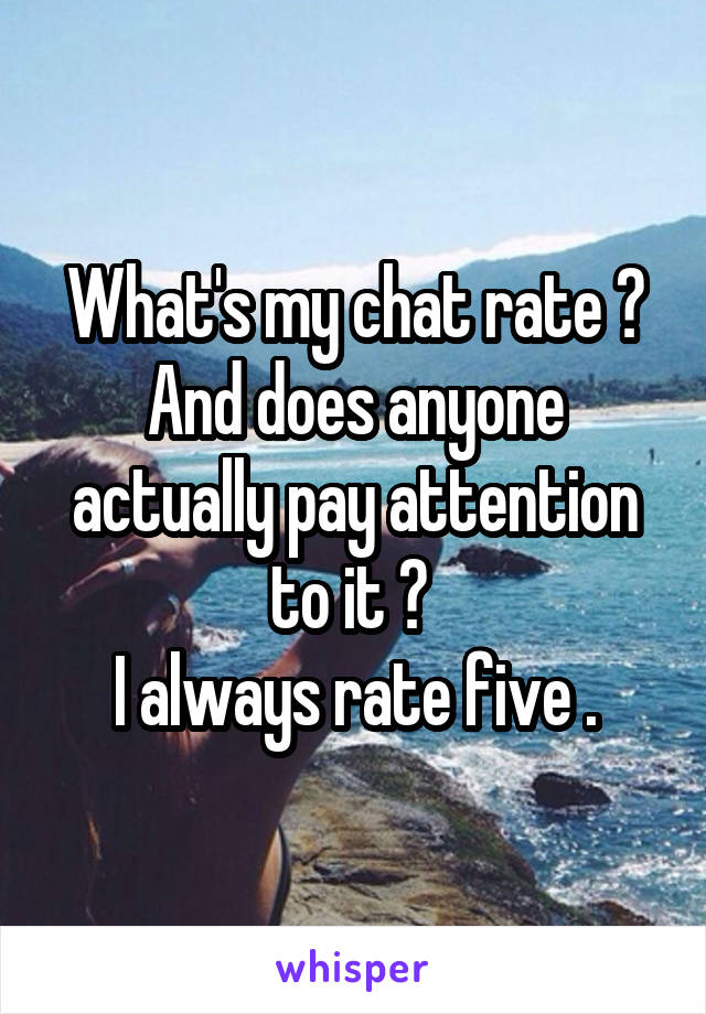 What's my chat rate ? And does anyone actually pay attention to it ?  I always rate five .