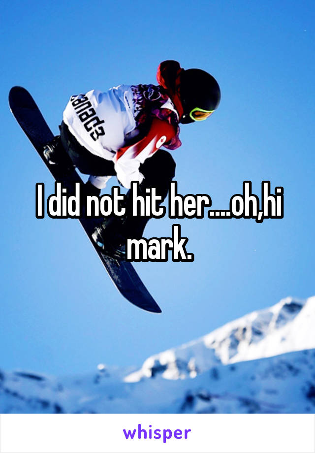 I did not hit her....oh,hi mark.