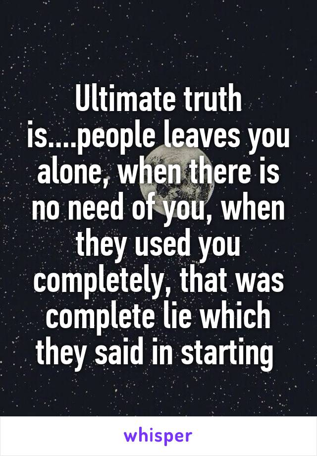 Ultimate truth is....people leaves you alone, when there is no need of you, when they used you completely, that was complete lie which they said in starting