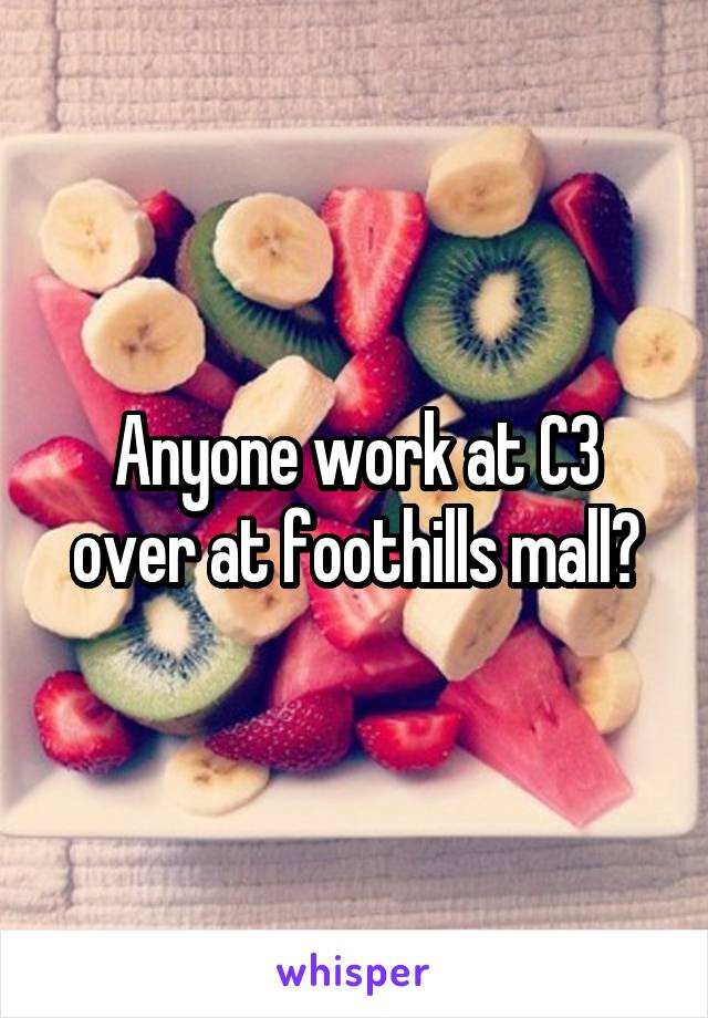 Anyone work at C3 over at foothills mall?