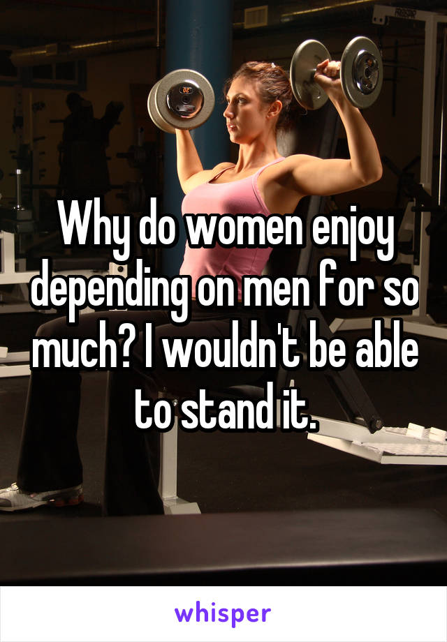 Why do women enjoy depending on men for so much? I wouldn't be able to stand it.