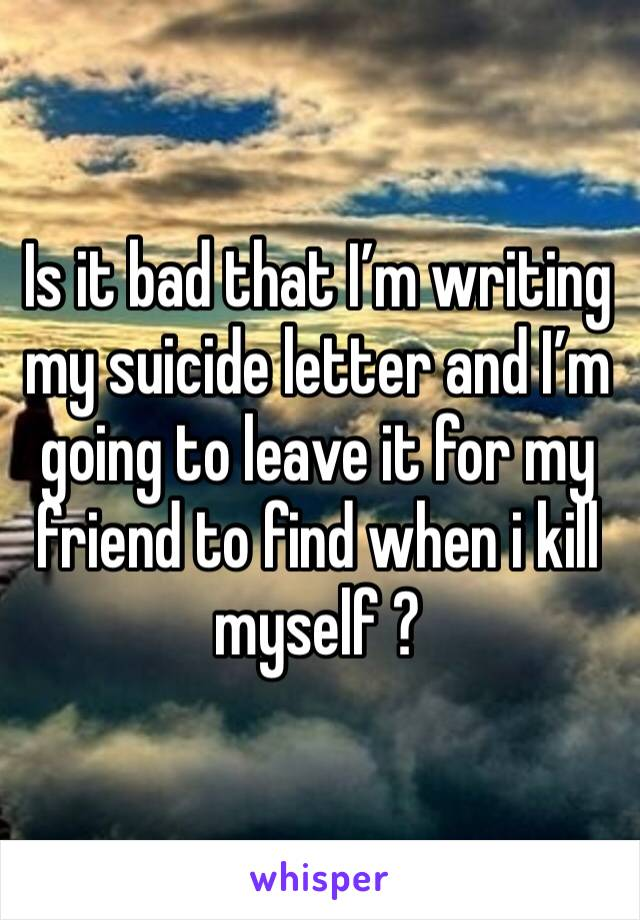 Is it bad that I'm writing my suicide letter and I'm going to leave it for my friend to find when i kill myself ?
