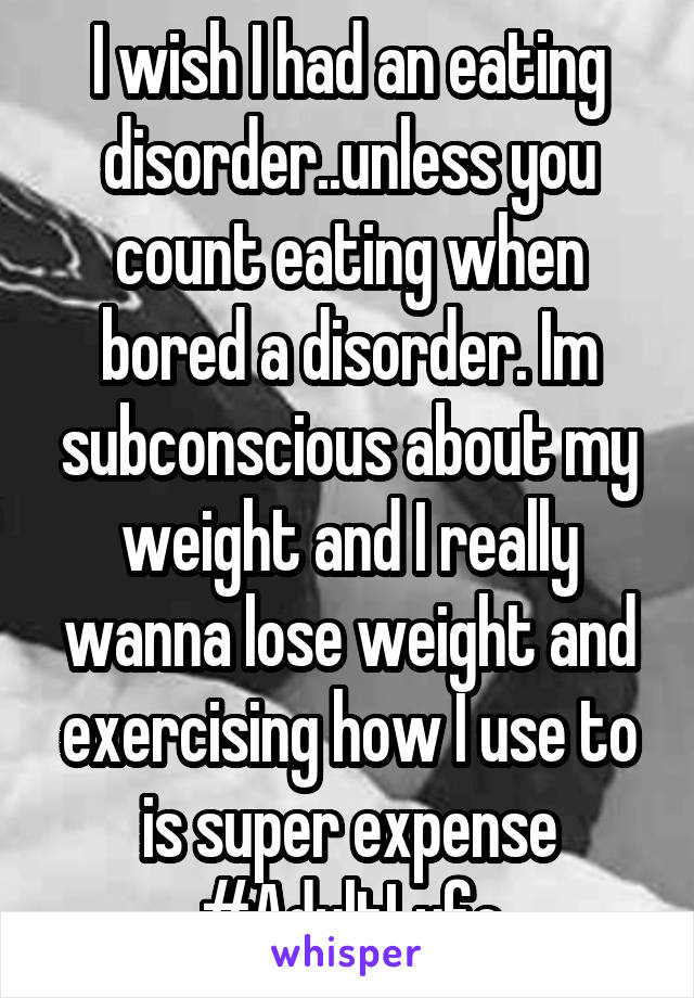 I wish I had an eating disorder..unless you count eating when bored a disorder. Im subconscious about my weight and I really wanna lose weight and exercising how I use to is super expense #AdultLyfe