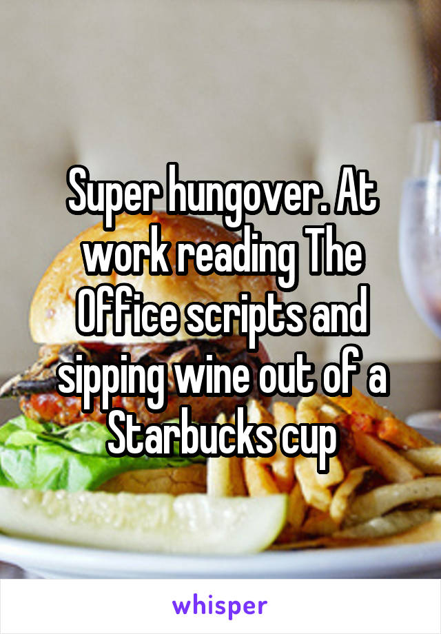 Super hungover. At work reading The Office scripts and sipping wine out of a Starbucks cup