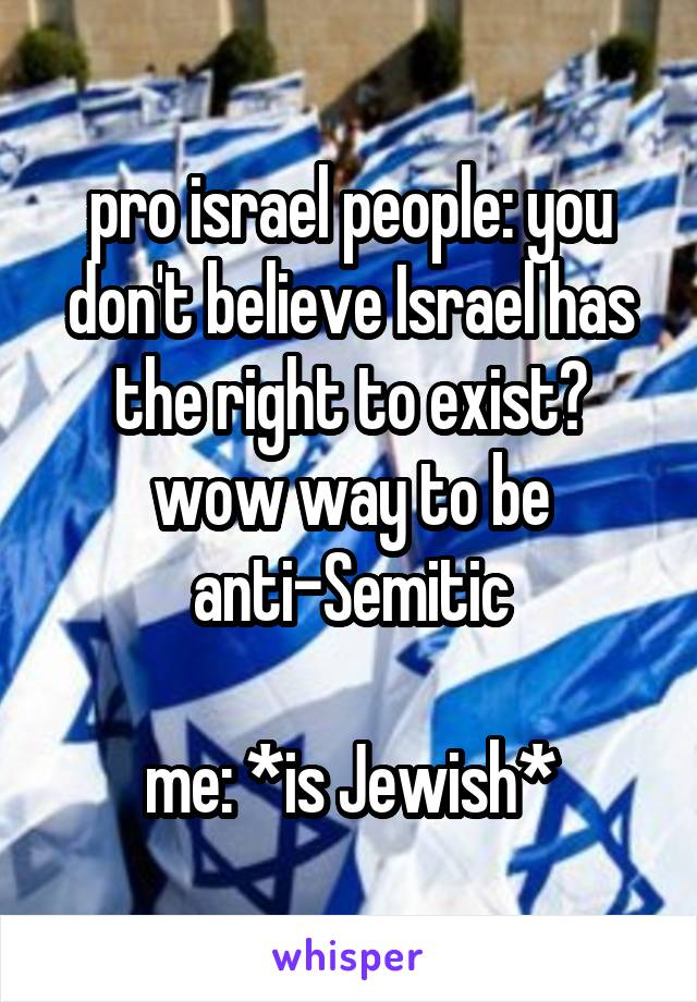 pro israel people: you don't believe Israel has the right to exist? wow way to be anti-Semitic  me: *is Jewish*