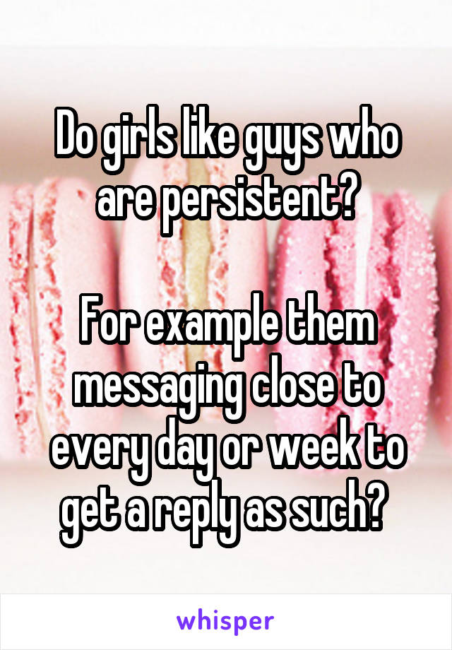 Do girls like guys who are persistent?  For example them messaging close to every day or week to get a reply as such?