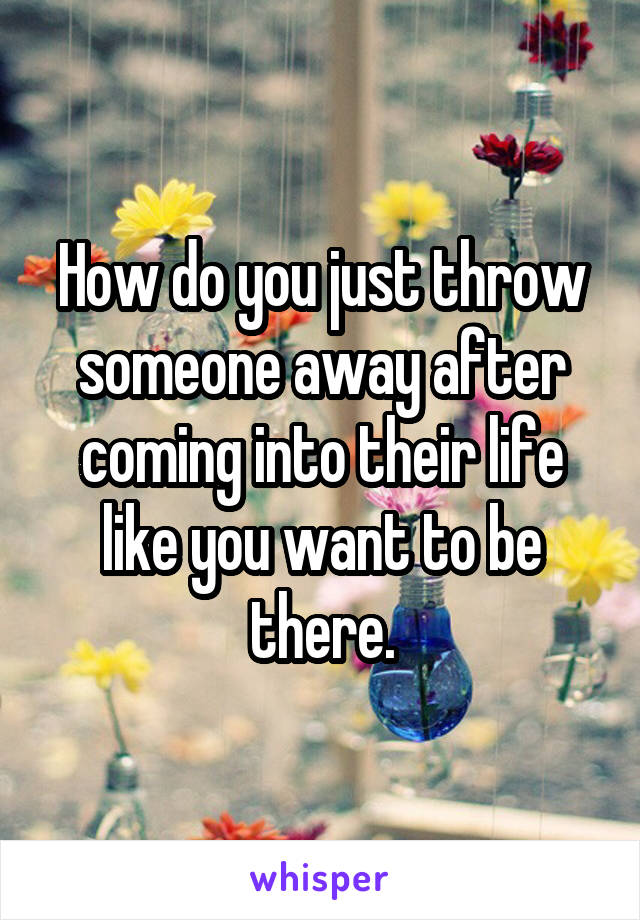 How do you just throw someone away after coming into their life like you want to be there.