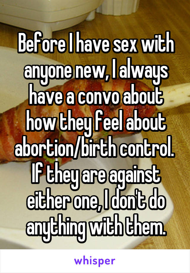 Before I have sex with anyone new, I always have a convo about how they feel about abortion/birth control.  If they are against either one, I don't do anything with them.