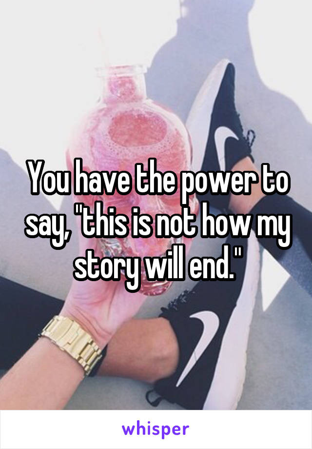 "You have the power to say, ""this is not how my story will end."""