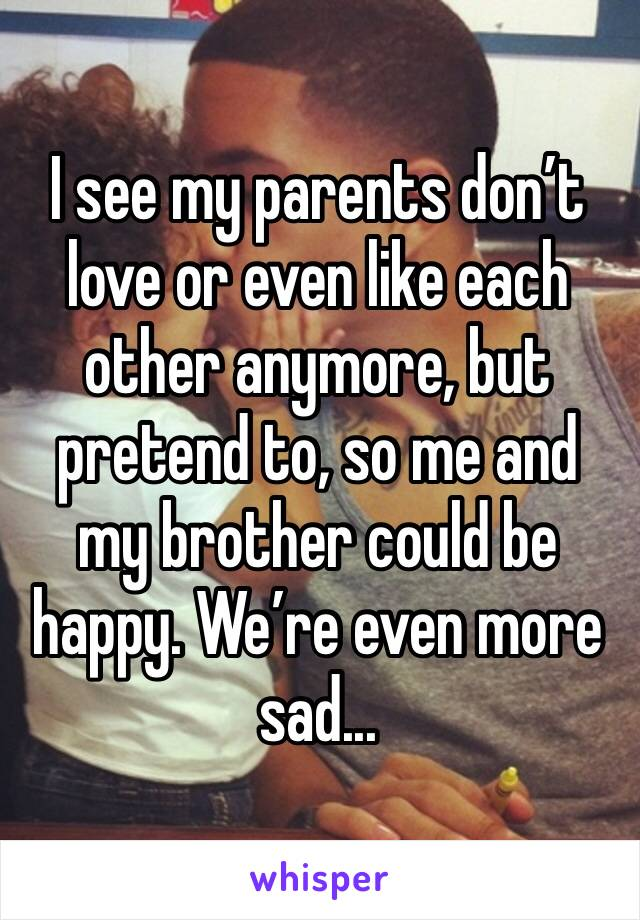 I see my parents don't love or even like each other anymore, but pretend to, so me and my brother could be happy. We're even more sad...