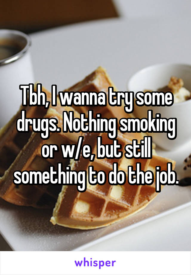 Tbh, I wanna try some drugs. Nothing smoking or w/e, but still something to do the job.