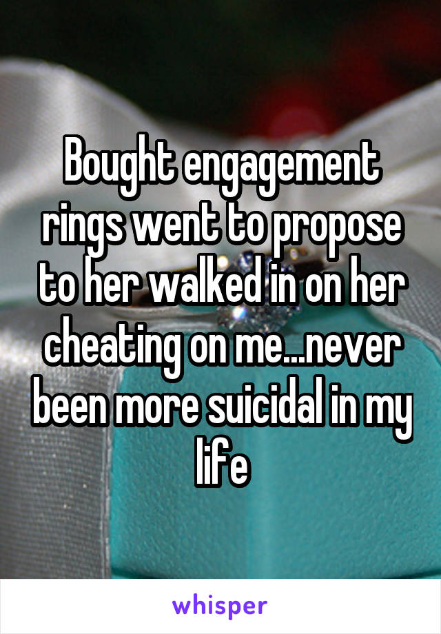 Bought engagement rings went to propose to her walked in on her cheating on me...never been more suicidal in my life