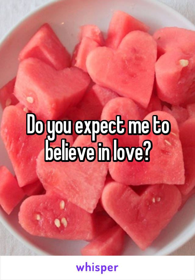 Do you expect me to believe in love?
