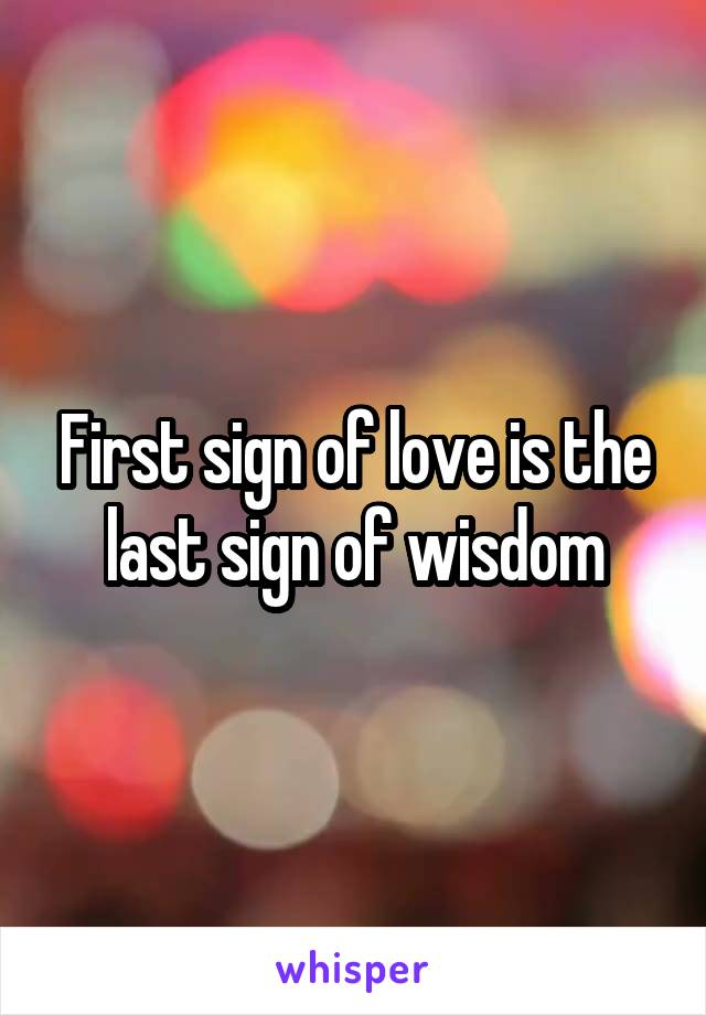 First sign of love is the last sign of wisdom