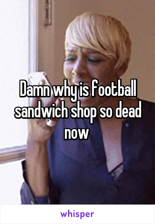 Damn why is football sandwich shop so dead now
