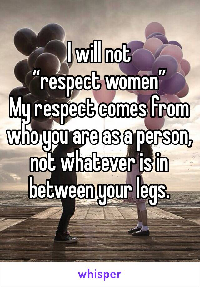 """I will not  """"respect women"""" My respect comes from who you are as a person, not whatever is in between your legs."""