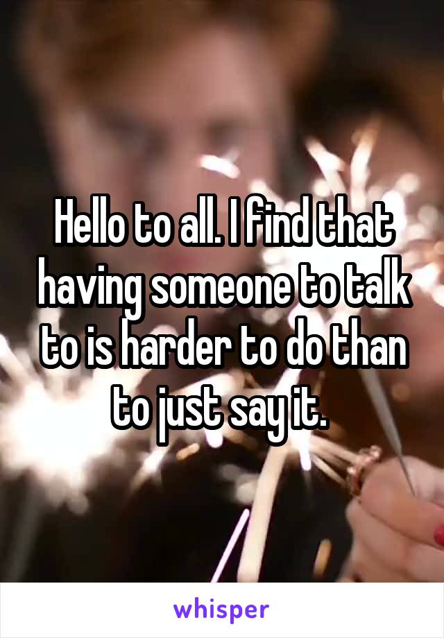 Hello to all. I find that having someone to talk to is harder to do than to just say it.