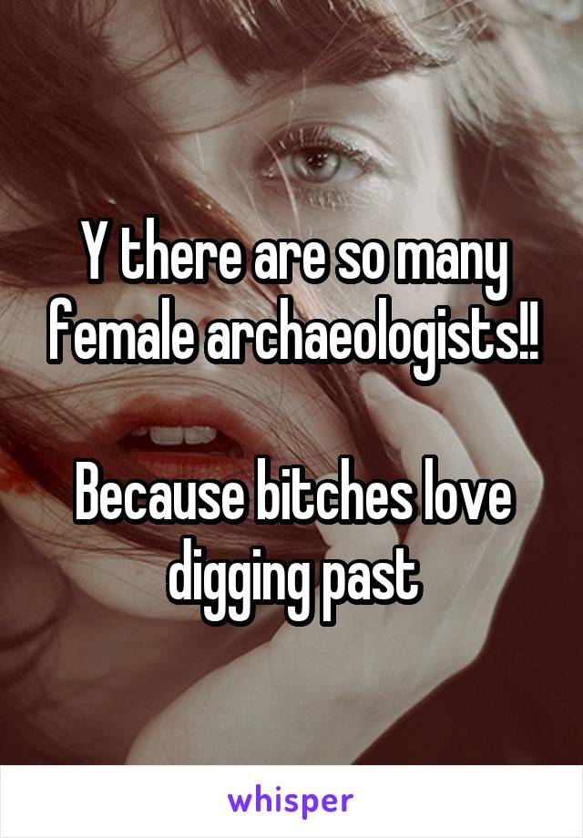 Y there are so many female archaeologists!!  Because bitches love digging past
