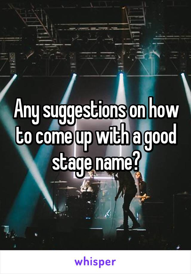 Any suggestions on how to come up with a good stage name?