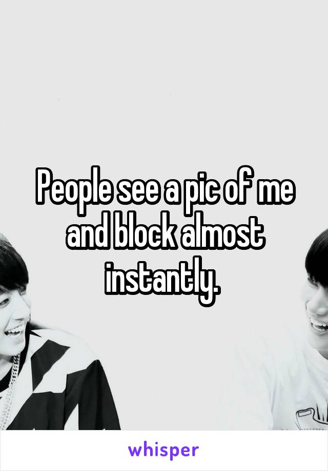People see a pic of me and block almost instantly.