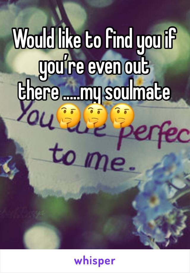 Would like to find you if you're even out there .....my soulmate 🤔🤔🤔