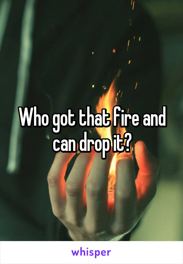 Who got that fire and can drop it?