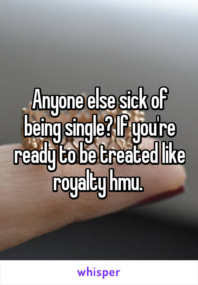 Anyone else sick of being single? If you're ready to be treated like royalty hmu.