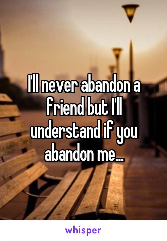 I'll never abandon a friend but I'll understand if you abandon me...
