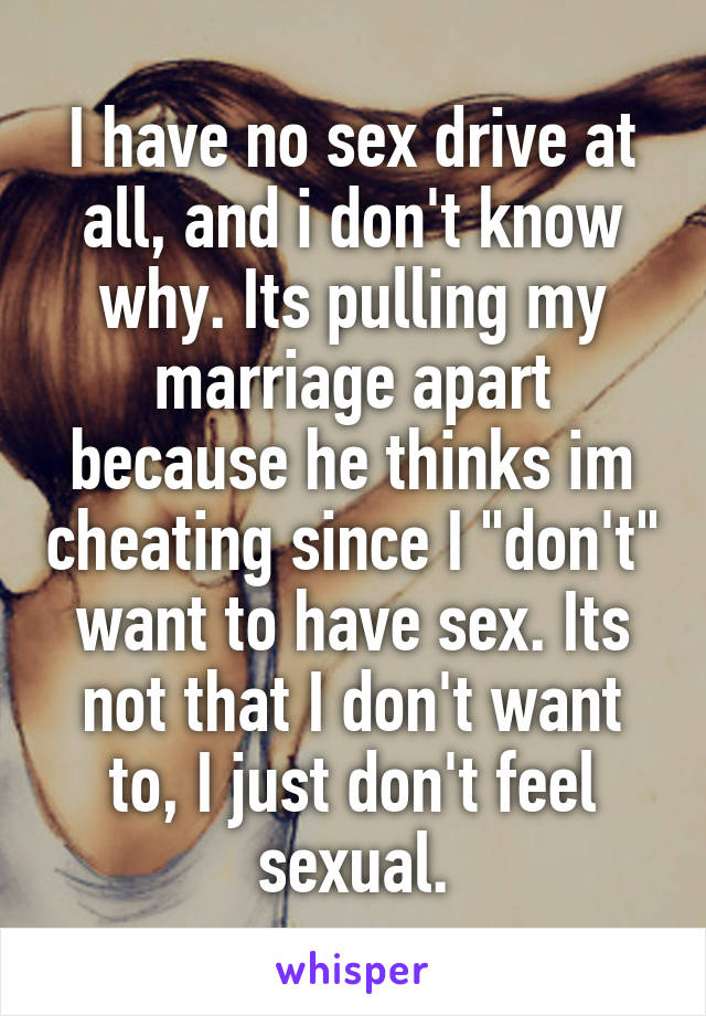 """I have no sex drive at all, and i don't know why. Its pulling my marriage apart because he thinks im cheating since I """"don't"""" want to have sex. Its not that I don't want to, I just don't feel sexual."""