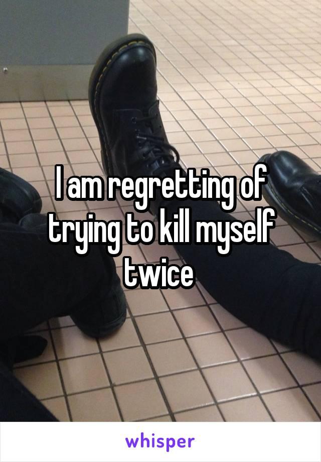 I am regretting of trying to kill myself twice