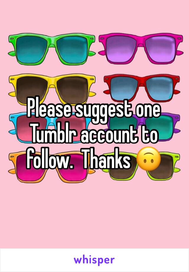 Please suggest one Tumblr account to follow.  Thanks 🙃