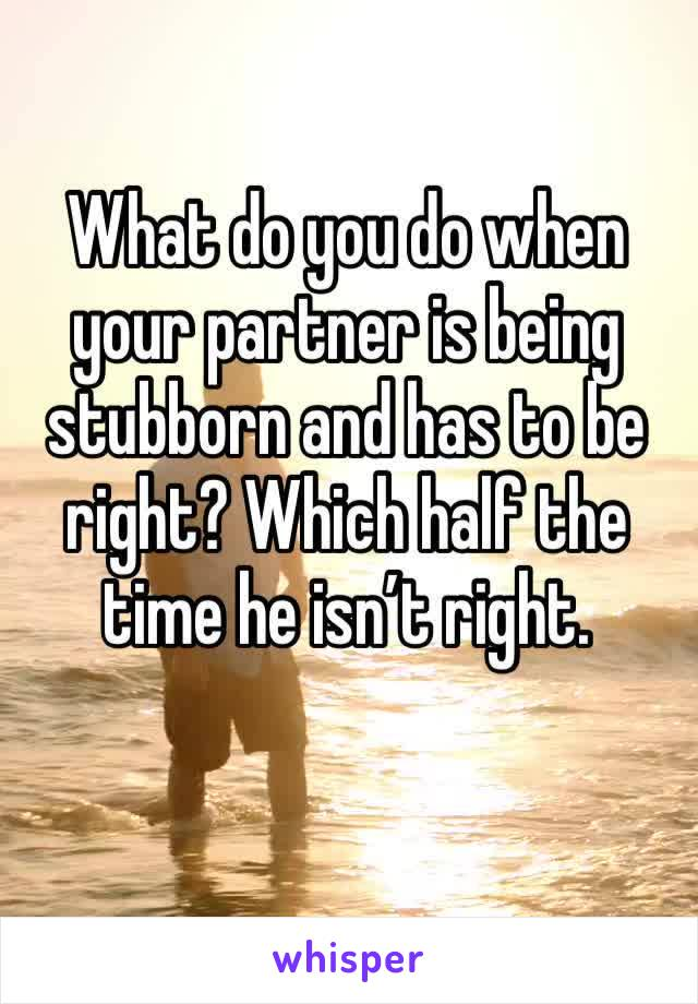 What do you do when your partner is being stubborn and has to be right? Which half the time he isn't right.