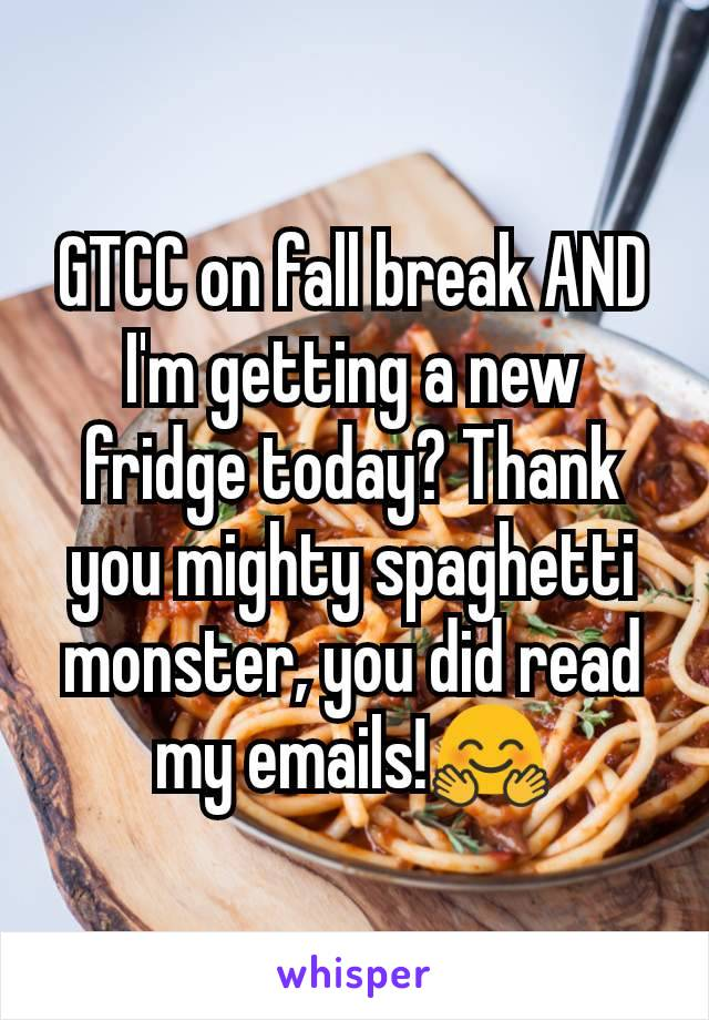 GTCC on fall break AND I'm getting a new fridge today? Thank you mighty spaghetti monster, you did read my emails!🤗