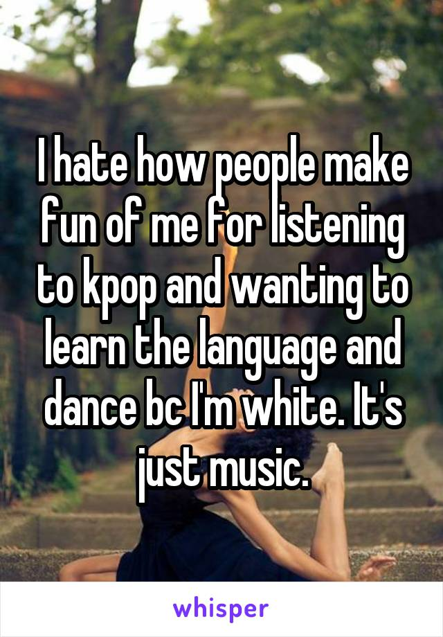 I hate how people make fun of me for listening to kpop and wanting to learn the language and dance bc I'm white. It's just music.