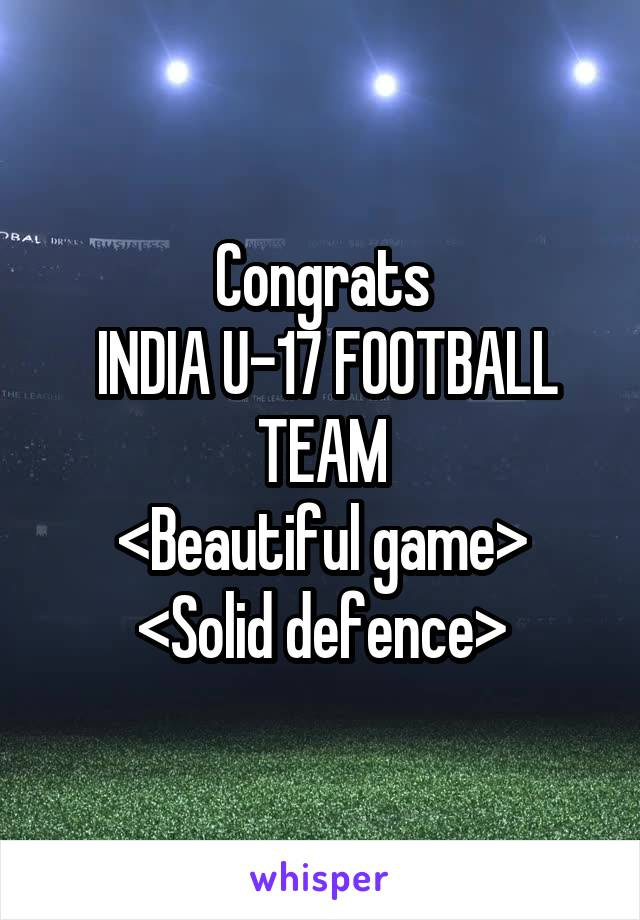 Congrats  INDIA U-17 FOOTBALL TEAM <Beautiful game> <Solid defence>