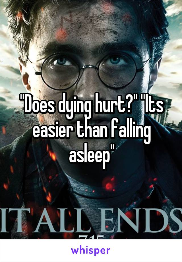 """Does dying hurt?"" ""Its easier than falling asleep"""