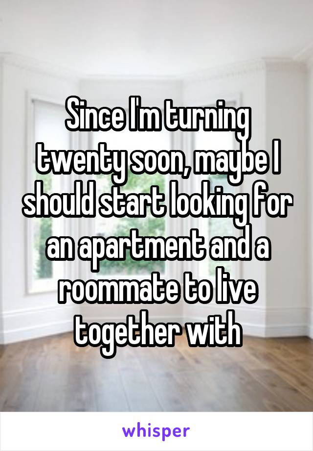 Since I'm turning twenty soon, maybe I should start looking for an apartment and a roommate to live together with